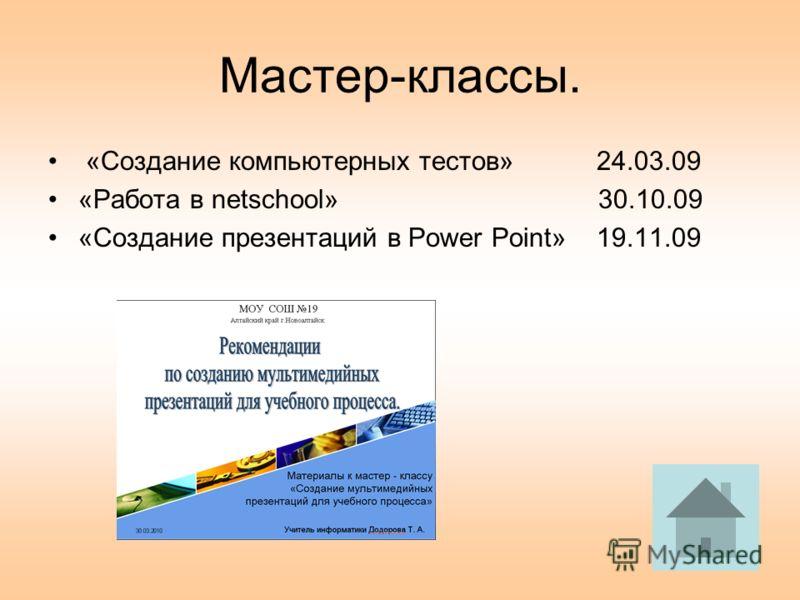 Мастер-классы. «Создание компьютерных тестов» 24.03.09 «Работа в netschool» 30.10.09 «Создание презентаций в Power Point» 19.11.09