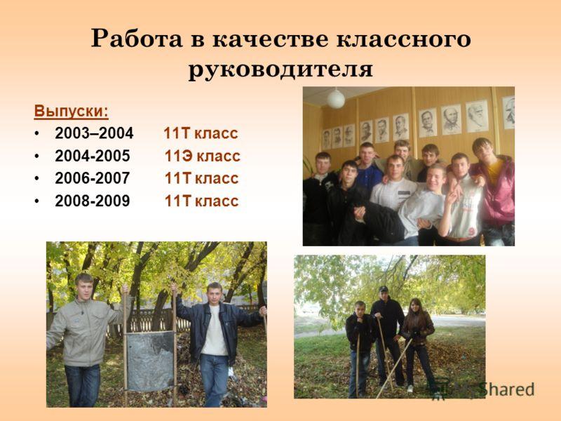 Работа в качестве классного руководителя Выпуски: 2003–2004 11Т класс 2004-2005 11Э класс 2006-2007 11Т класс 2008-2009 11Т класс