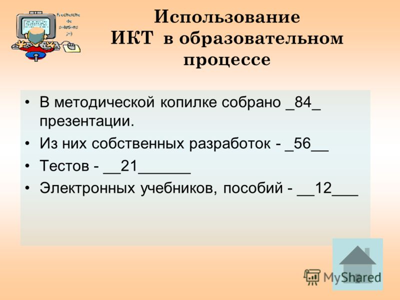Использование ИКТ в образовательном процессе В методической копилке собрано _84_ презентации. Из них собственных разработок - _56__ Тестов - __21______ Электронных учебников, пособий - __12___