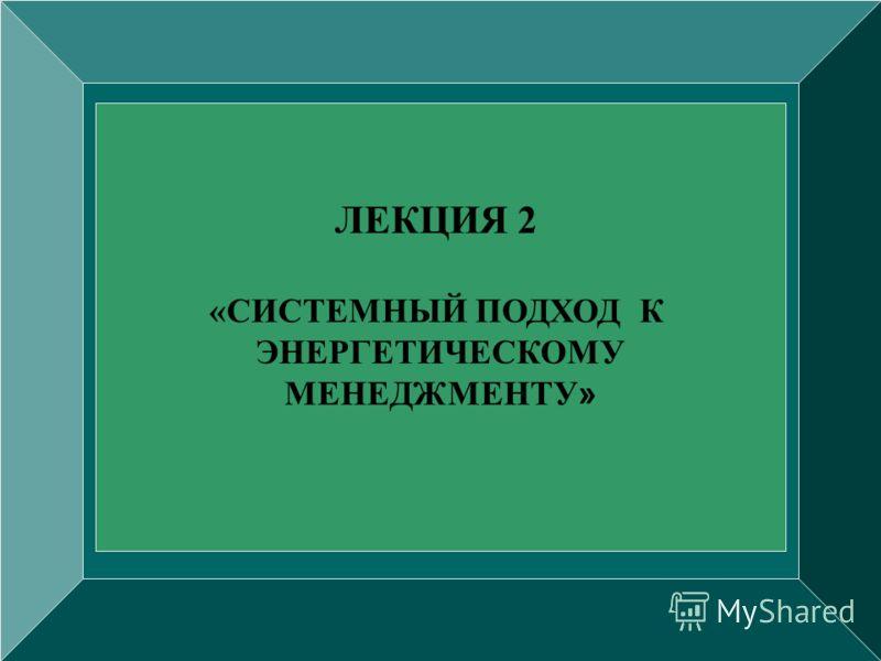 ЛЕКЦИЯ 2 «СИСТЕМНЫЙ ПОДХОД К ЭНЕРГЕТИЧЕСКОМУ МЕНЕДЖМЕНТУ »