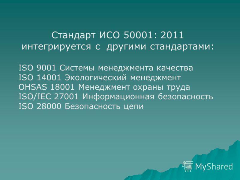 Стандарт ИСО 50001: 2011 интегрируется с другими стандартами: ISO 9001 Системы менеджмента качества ISO 14001 Экологический менеджмент OHSAS 18001 Менеджмент охраны труда ISO/IEC 27001 Информационная безопасность ISO 28000 Безопасность цепи