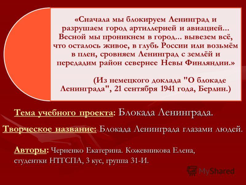 «Сначала мы блокируем Ленинград и разрушаем город артиллерией и авиацией... Весной мы проникнем в город... вывезем всё, что осталось живое, в глубь России или возьмём в плен, сровняем Ленинград с землёй и передадим район севернее Невы Финляндии.» (Из