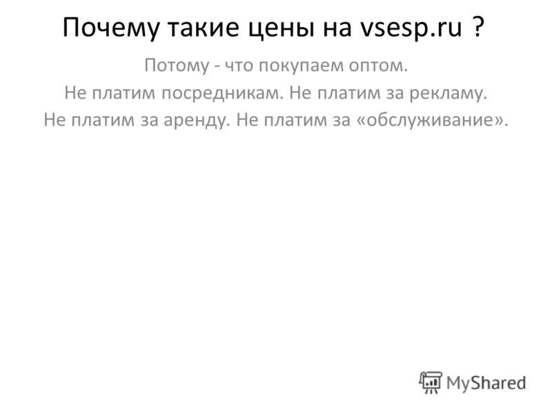 Почему такие цены на vsesp.ru ? Потому - что покупаем оптом. Не платим посредникам. Не платим за рекламу. Не платим за аренду. Не платим за «обслуживание».