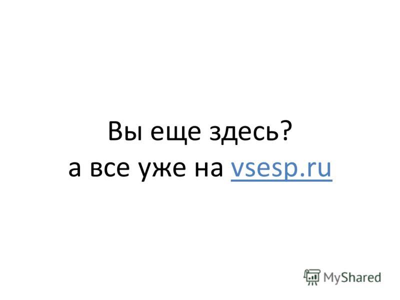 Вы еще здесь? а все уже на vsesp.ru