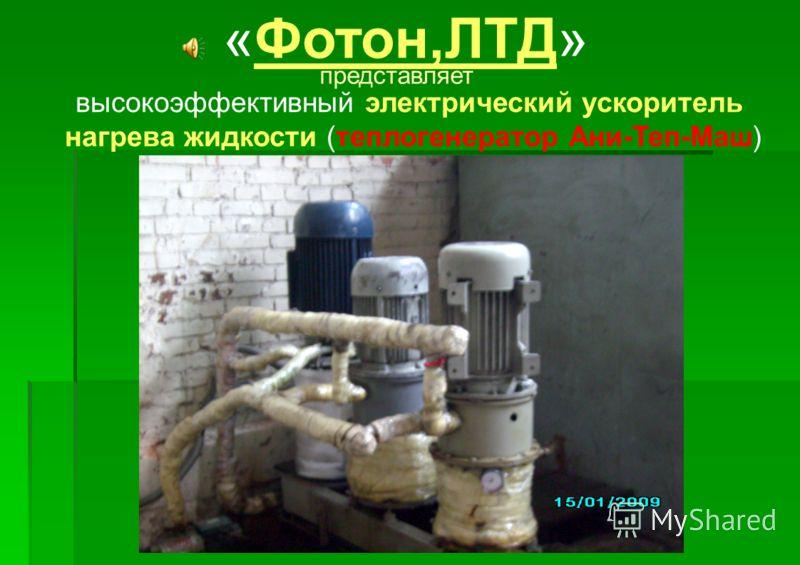 «Фотон,ЛТД» высокоэффективный электрический ускоритель нагрева жидкости (теплогенератор Ани-Теп-Маш) представляет
