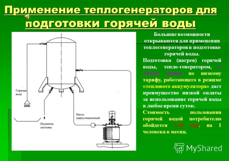 Применение теплогенераторов для п одготовки горячей воды Большие возможности открываются для применения теплогенераторов в подготовке горячей воды. Подготовка (нагрев) горячей воды, тепло-генератором, в ночное время по низкому тарифу, работающего в р