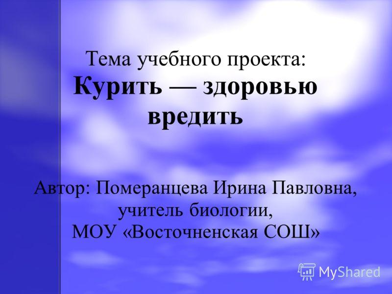 Тема учебного проекта: Курить здоровью вредить Автор: Померанцева Ирина Павловна, учитель биологии, МОУ «Восточненская СОШ»