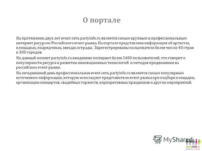 О портале На протяжении двух лет event-сеть partyinfo.ru является самым крупным и профессиональным интернет ресурсом Российского event-рынка. На портале представлена информация об артистах, площадках, подрядчиках, звездах эстрады. Зарегистрированы по