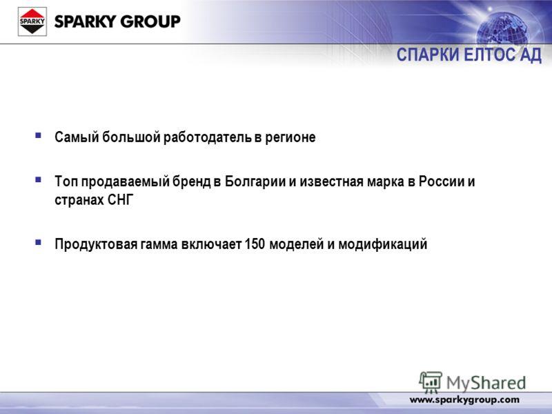 Самый большой работодатель в регионе Топ продаваемый бренд в Болгарии и известная марка в России и странах СНГ Продуктовая гамма включает 150 моделей и модификаций СПАРКИ ЕЛТОС АД
