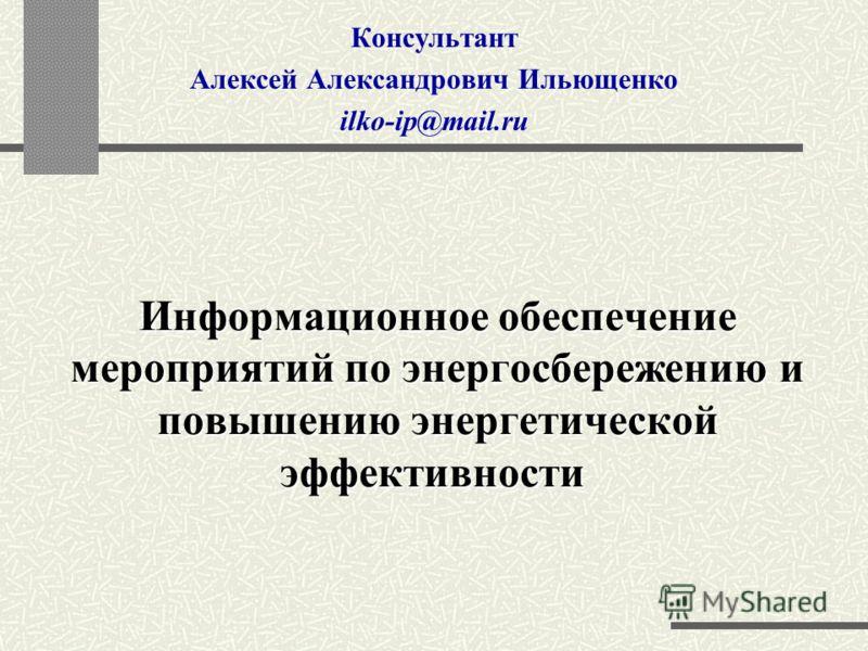 Информационное обеспечение мероприятий по энергосбережению и повышению энергетической эффективности Информационное обеспечение мероприятий по энергосбережению и повышению энергетической эффективности Консультант Алексей Александрович Ильющенко ilko-i