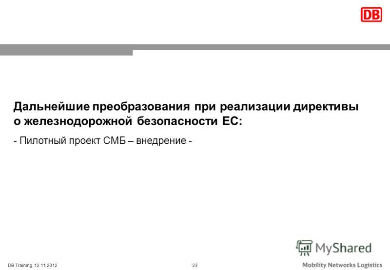 23DB Training, 12.11.2012 Дальнейшие преобразования при реализации директивы о железнодорожной безопасности ЕС: - Пилотный проект СМБ – внедрение -