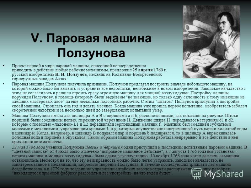V. Паровая машина Ползунова Проект первой в мире паровой машины, способной непосредственно приводить в действие любые рабочие механизмы, предложил 25 апреля 1763 г. русский изобретатель И. И. Ползунов, механик на Колывано-Воскресенских горнорудных за