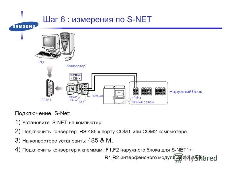 Шаг 6 : измерения по S-NET Подключение S-Net: 1) Установите S-NET на компьютер. 2) Подключить конвертер RS-485 к порту COM1 или COM2 компьютера. 3) На конвертере установить: 485 & M. 4) Подключить конвертер к клеммам: F1,F2 наружного блока для S-NET1