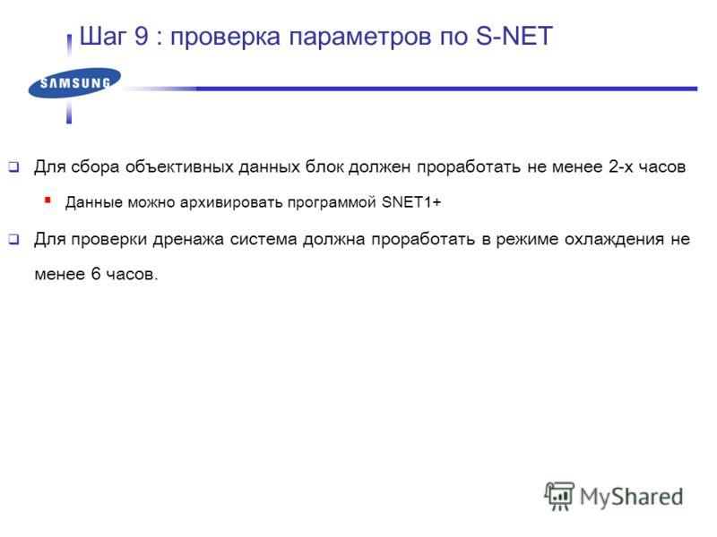 Для сбора объективных данных блок должен проработать не менее 2-х часов Данные можно архивировать программой SNET1+ Для проверки дренажа система должна проработать в режиме охлаждения не менее 6 часов. Шаг 9 : проверка параметров по S-NET