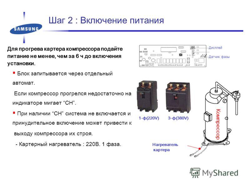Шаг 2 : Включение питания Для прогрева картера компрессора подайте питание не менее, чем за 6 ч до включения установки. Блок запитывается через отдельный автомат. Если компрессор прогрелся недостаточно на индикаторе мигает CH. При наличии CH система