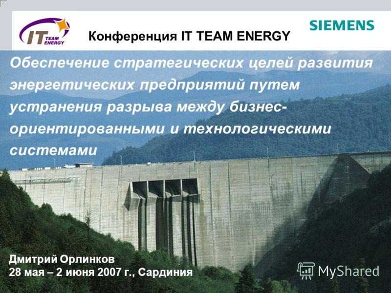 Конференция IT TEAM ENERGY Дмитрий Орлинков 28 мая – 2 июня 2007 г., Сардиния Обеспечение стратегических целей развития энергетических предприятий путем устранения разрыва между бизнес- ориентированными и технологическими системами