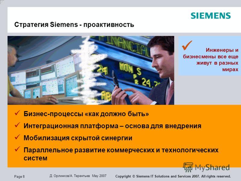 Page 8 Д. Орлинков/А. Терентьев May 2007 Copyright © Siemens IT Solutions and Services 2007. All rights reserved. Инженеры и бизнесмены все еще живут в разных мирах Бизнес-процессы «как должно быть» Интеграционная платформа – основа для внедрения Моб