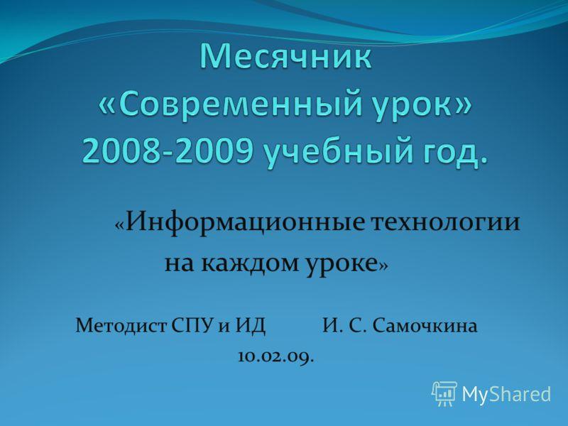 « Информационные технологии на каждом уроке » Методист СПУ и ИД И. С. Самочкина 10.02.09.