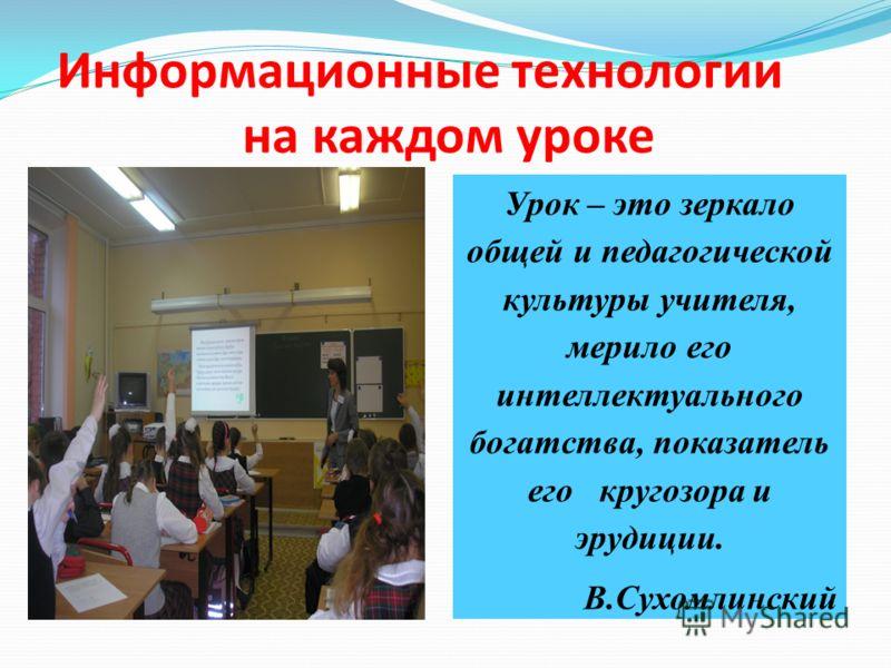 Информационные технологии на каждом уроке Урок – это зеркало общей и педагогической культуры учителя, мерило его интеллектуального богатства, показатель его кругозора и эрудиции. В.Сухомлинский