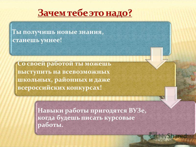 Со своей работой ты можешь выступить на всевозможных школьных, районных и даже всероссийских конкурсах! Ты получишь новые знания, станешь умнее! Навыки работы пригодятся ВУЗе, когда будешь писать курсовые работы.