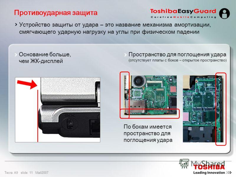 Tecra A9 slide: 10 Maй2007 Усовершенствованная конструкция шарниров Усовершенствованный узел: диаметр на 15% – 33% больше (по сравнению с предыдущим продуктом) Преимущество: более прочный и надежный шарнир Прочный шарнир Конструкция выдерживает вдвое