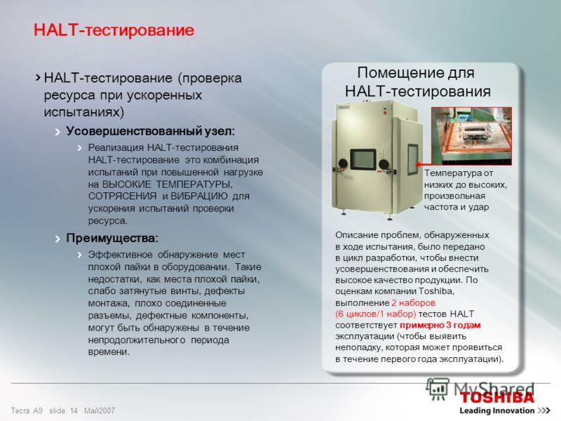 Tecra A9 slide: 13 Maй2007 HALT – это система испытаний при повышенной нагрузке, моделирующих ситуации перепадов температур сотрясения и вибрации, в которых может оказаться ноутбук в процессе его эксплуатации HALT позволяет определить и выявить возмо