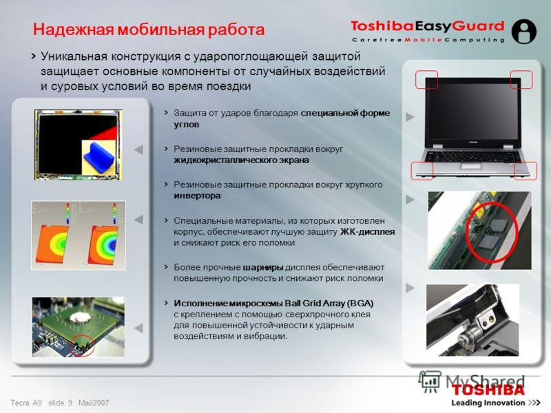 Tecra A9 slide: 8 Maй2007 Создан для длительной надежной работы Почему необходимо защищать жесткий диск? Жесткий диск является очень чувствительным к ударам и вибрации Во время чтения и записи диски быстро вращаются, а над ними находится бесконтактна