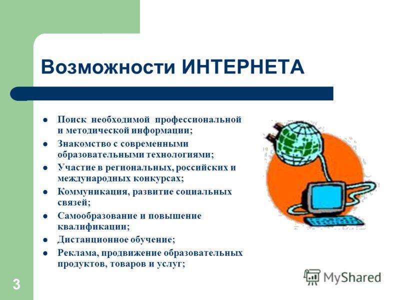 3 Возможности ИНТЕРНЕТА Поиск необходимой профессиональной и методической информации; Знакомство с современными образовательными технологиями; Участие в региональных, российских и международных конкурсах; Коммуникация, развитие социальных связей; Сам