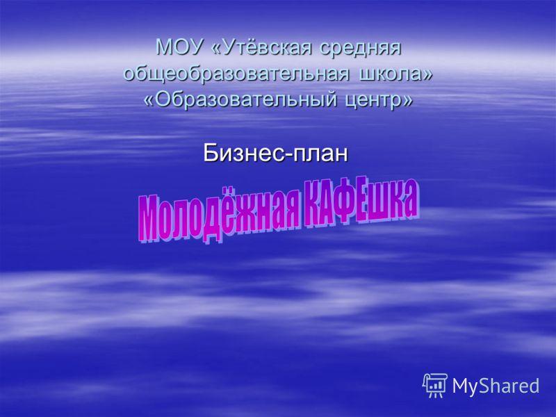 МОУ «Утёвская средняя общеобразовательная школа» «Образовательный центр» Бизнес-план
