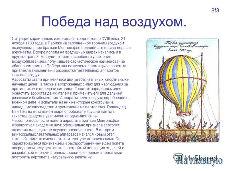 Победа над воздухом. Ситуация кардинально изменилась, когда в конце XVIII века, 21 ноября 1783 года, в Париже на заполненном горячим воздухом воздушном шаре братьев Монгольфье поднялись в воздух первые аэронавты. Вскоре полеты на воздушных шарах нача