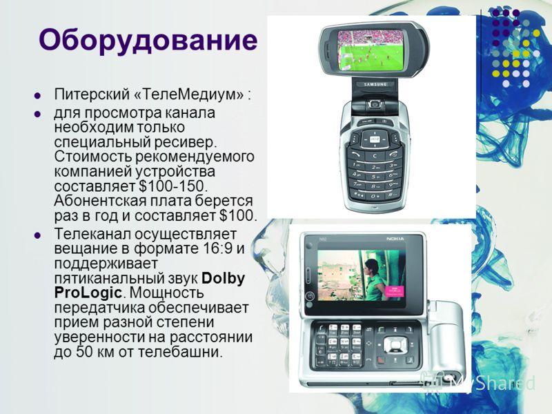 16 Оборудование Питерский «ТелеМедиум» : для просмотра канала необходим только специальный ресивер. Стоимость рекомендуемого компанией устройства составляет $100-150. Абонентская плата берется раз в год и составляет $100. Телеканал осуществляет вещан