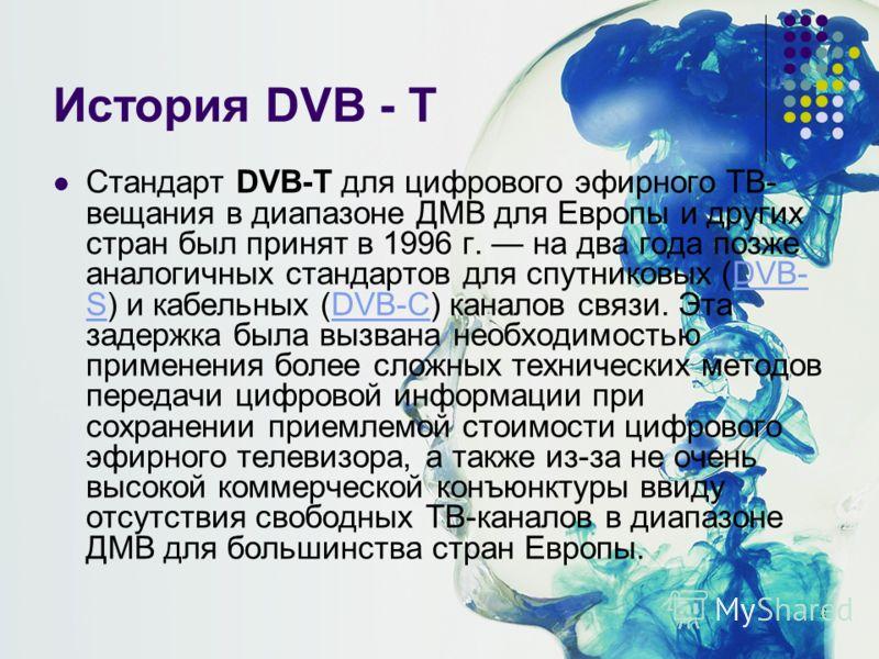 2 История DVB - T Стандарт DVB-T для цифрового эфирного ТВ- вещания в диапазоне ДМВ для Европы и других стран был принят в 1996 г. на два года позже аналогичных стандартов для спутниковых (DVB- S) и кабельных (DVB-C) каналов связи. Эта задержка была