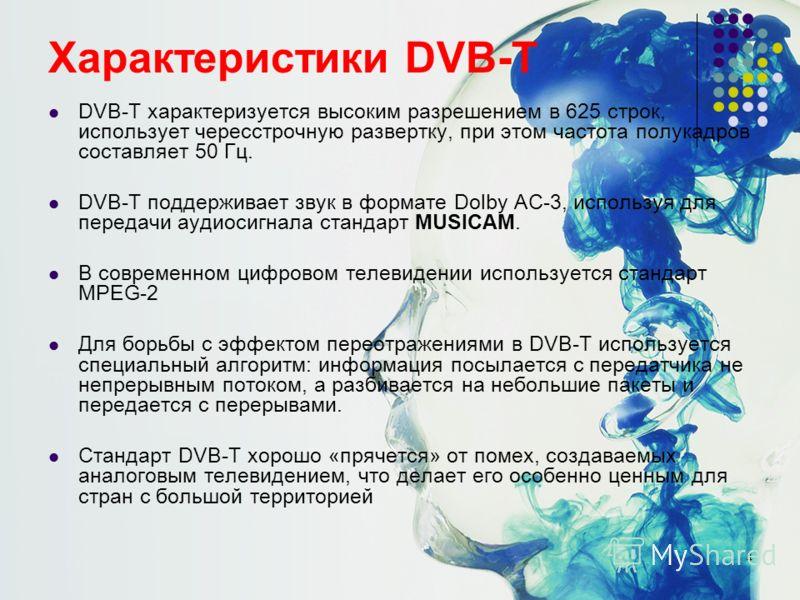 4 Характеристики DVB-T DVB-T характеризуется высоким разрешением в 625 строк, использует чересстрочную развертку, при этом частота полукадров составляет 50 Гц. DVB-T поддерживает звук в формате Dolby AC-3, используя для передачи аудиосигнала стандарт