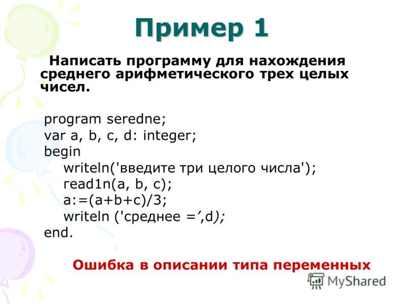 Пример 1 Написать программу для нахождения среднего арифметического трех целых чисел. prоgram seredne; vаr а, b, с, d: іnteger; bеgіn writeln('введите три целого числа'); геаd1n(а, b, с); а:=(а+b+с)/3; writeln ('среднее =,d); еnd. Ошибка в описании т