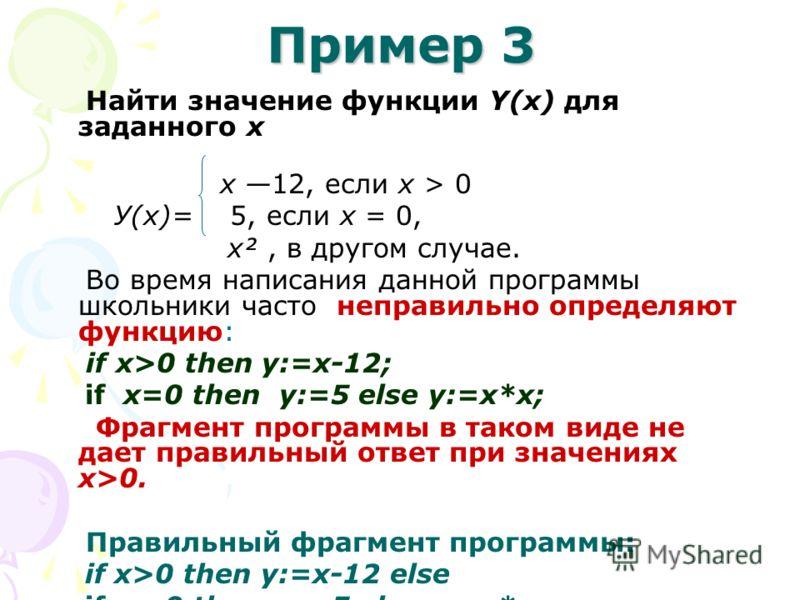 Пример 3 Найти значение функции Y(х) для заданного х х 12, если х > 0 У(х)= 5, если х = 0, x², в другом случае. Во время написания данной программы школьники часто неправильно определяют функцию: if x>0 then у:=х-12; if х=0 then y:=5 еlse y:=х*х; Фра