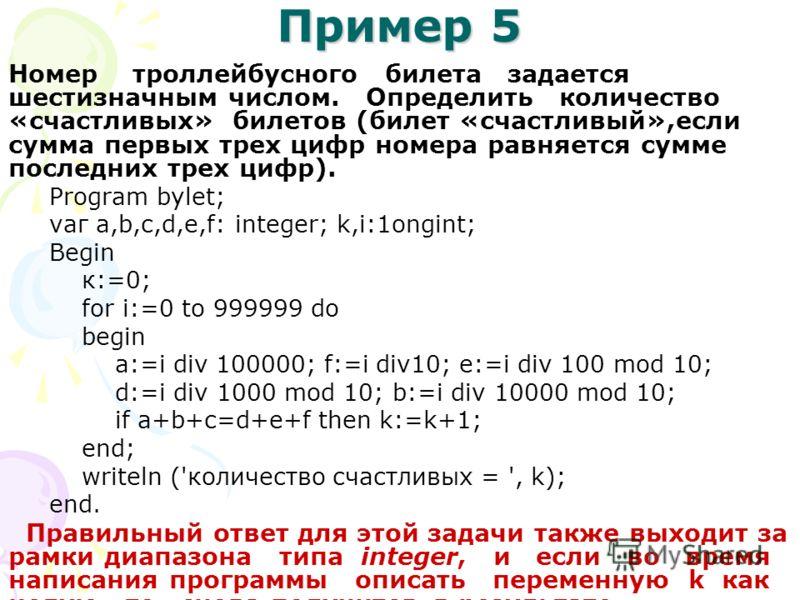 Пример 5 Номер троллейбусного билета задается шестизначным числом. Определить количество «счастливых» билетов (билет «счастливый»,если сумма первых трех цифр номера равняется сумме последних трех цифр). Рrоgrаm bylet; vаг а,b,с,d,е,f: іnteger; k,i:1o