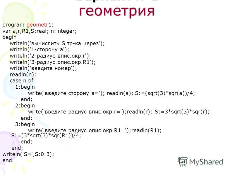 Вариант 1 геометрия program geometr1; var a,r,R1,S:real; n:integer; begin writeln('вычислить S тр-ка через'); writeln('1-сторону a'); writeln('2-радиус впис.окр.r'); writeln('3-радиус опис.окр.R1'); writeln('введите номер'); readln(n); case n of 1:be