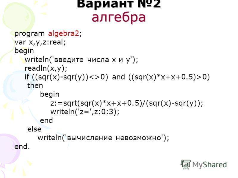Вариант 2 алгебра program algebra2; var x,y,z:real; begin writeln('введите числа x и y'); readln(x,y); if ((sqr(x)-sqr(y))0) and ((sqr(x)*x+x+0.5)>0) then begin z:=sqrt(sqr(x)*x+x+0.5)/(sqr(x)-sqr(y)); writeln('z=',z:0:3); end else writeln('вычислени