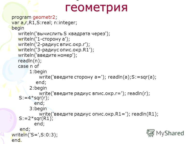 Вариант 2 геометрия program geometr2; var a,r,R1,S:real; n:integer; begin writeln('вычислить S квадрата через'); writeln('1-сторону a'); writeln('2-радиус впис.окр.r'); writeln('3-радиус опис.окр.R1'); writeln('введите номер'); readln(n); case n of 1
