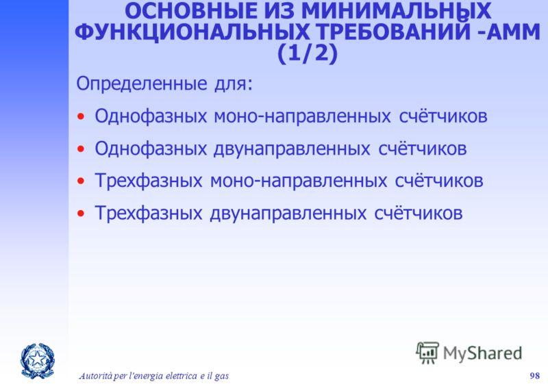 Autorità per l'energia elettrica e il gas98 ОСНОВНЫЕ ИЗ МИНИМАЛЬНЫХ ФУНКЦИОНАЛЬНЫХ ТРЕБОВАНИЙ -AMM (1/2) Определенные для: Однофазных моно-направленных счётчиков Однофазных двунаправленных счётчиков Трехфазных моно-направленных счётчиков Трехфазных д