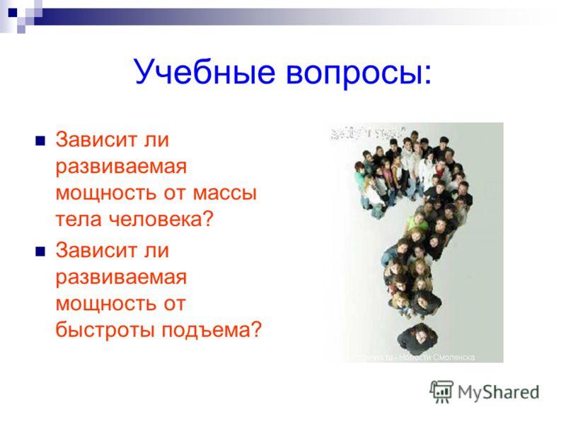 Учебные вопросы: Зависит ли развиваемая мощность от массы тела человека? Зависит ли развиваемая мощность от быстроты подъема?