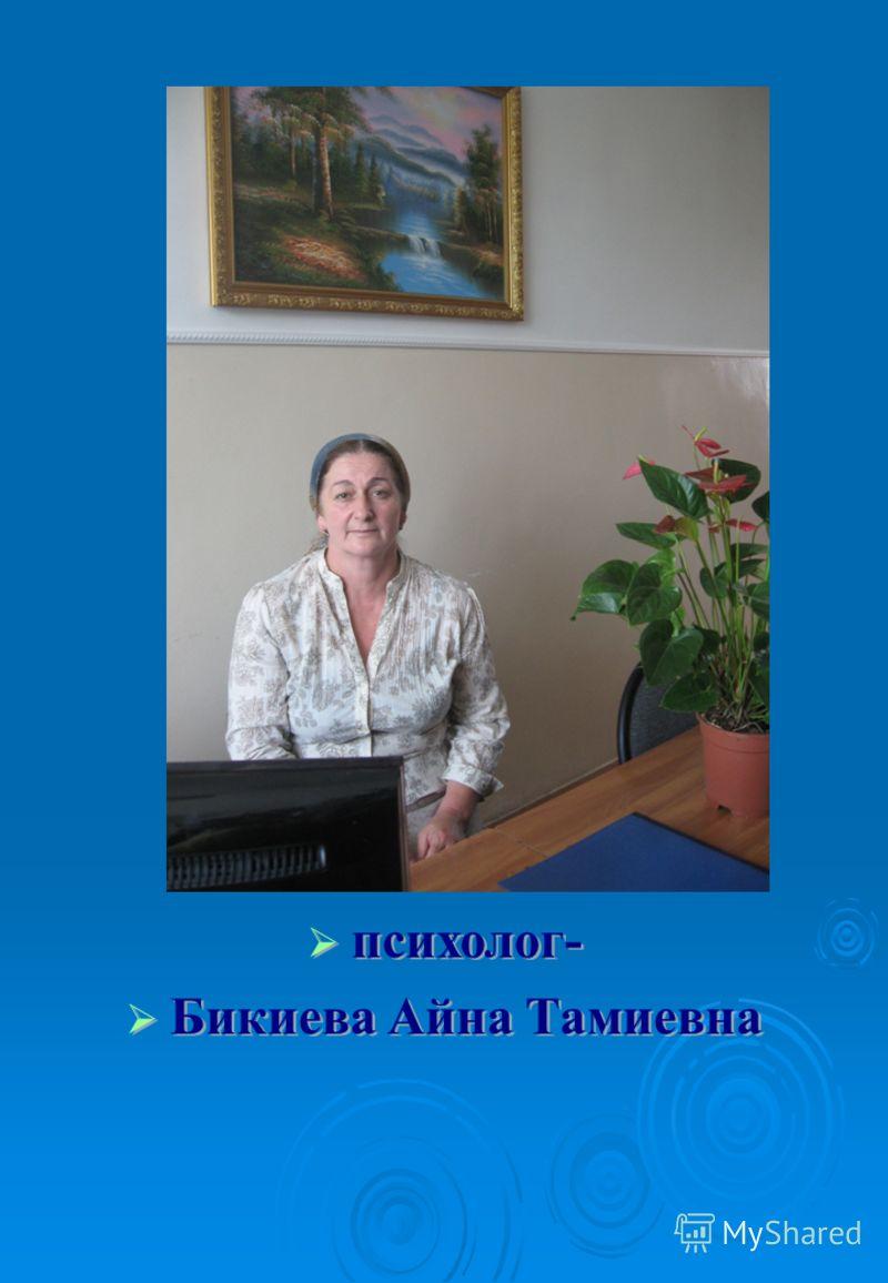 психолог- психолог- Бикиева Айна Тамиевна Бикиева Айна Тамиевна