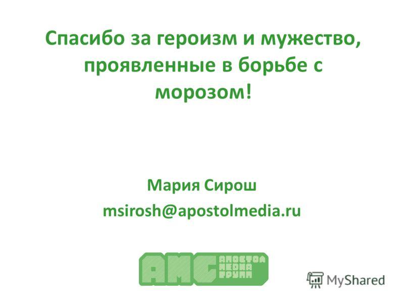Спасибо за героизм и мужество, проявленные в борьбе с морозом! Мария Сирош msirosh@apostolmedia.ru