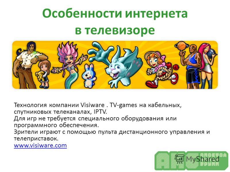 Особенности интернета в телевизоре Технология компании Visiware. TV-games на кабельных, спутниковых телеканалах, IPTV. Для игр не требуется специального оборудования или программного обеспечения. Зрители играют с помощью пульта дистанционного управле