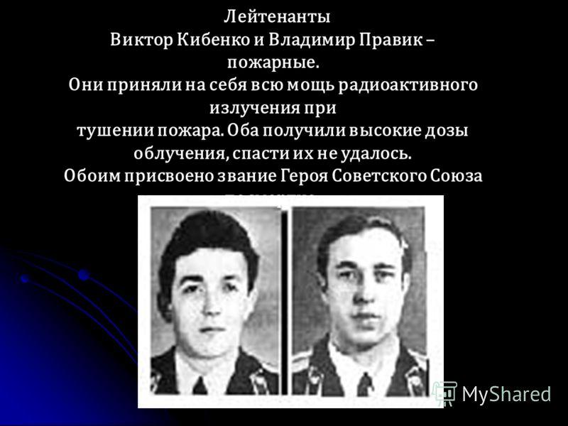 Лейтенанты Виктор Кибенко и Владимир Правик – пожарные. Они приняли на себя всю мощь радиоактивного излучения при тушении пожара. Оба получили высокие дозы облучения, спасти их не удалось. Обоим присвоено звание Героя Советского Союза посмертно.