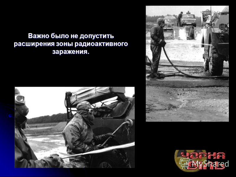 Важно было не допустить расширения зоны радиоактивного заражения.