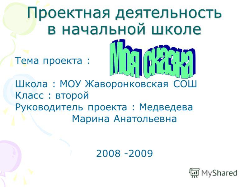 Проектная деятельность в начальной школе Тема проекта : Школа : МОУ Жаворонковская СОШ Класс : второй Руководитель проекта : Медведева Марина Анатольевна 2008 -2009