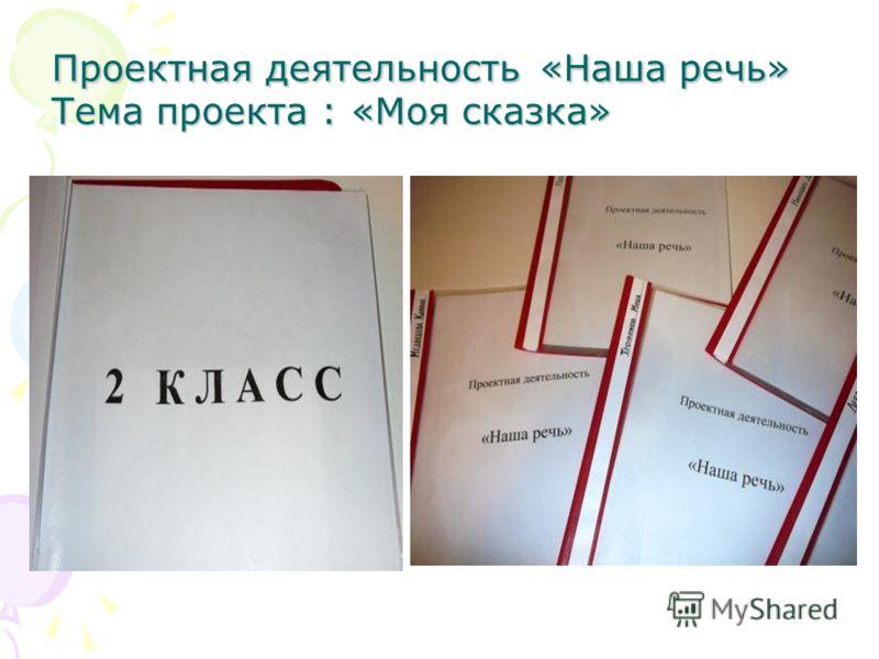 Проектная деятельность «Наша речь» Тема проекта : «Моя сказка»