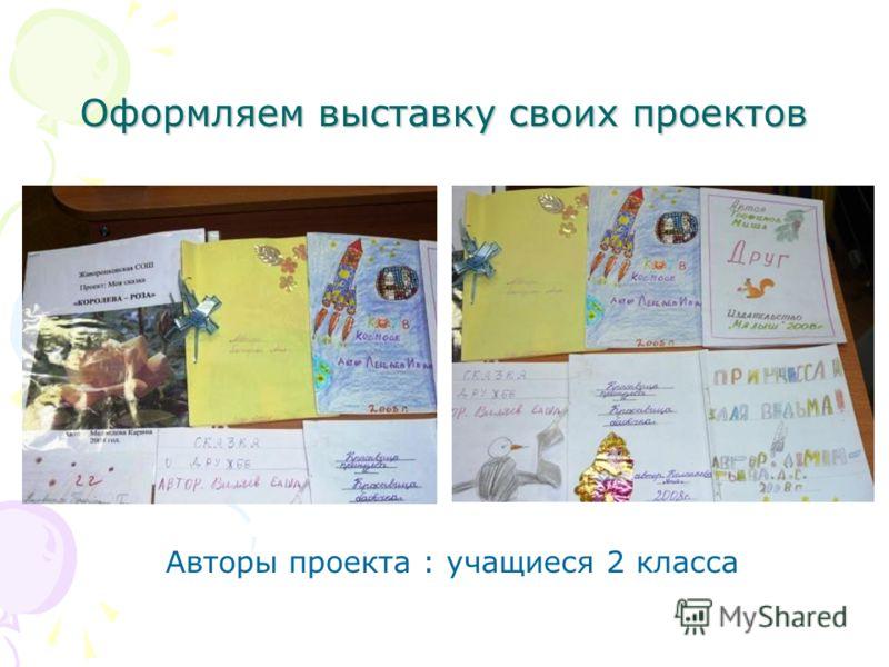 Оформляем выставку своих проектов Авторы проекта : учащиеся 2 класса