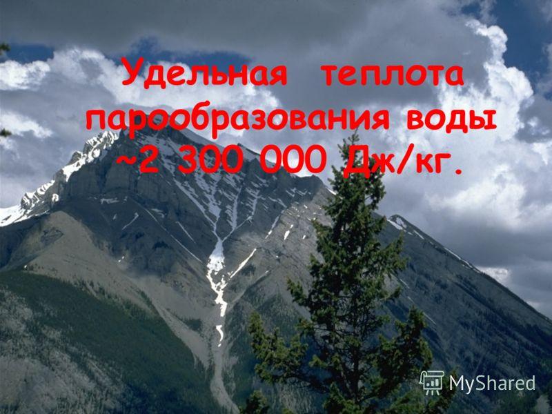 Удельная теплота парообразования воды ~2 300 000 Дж/кг.
